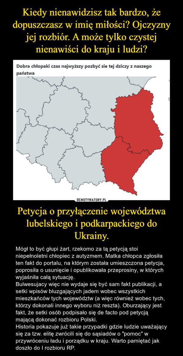 """Petycja o przyłączenie województwa lubelskiego i podkarpackiego do Ukrainy. – Mógł to być głupi żart, rzekomo za tą petycją stoi niepełnoletni chłopiec z autyzmem. Matka chłopca zgłosiła ten fakt do portalu, na którym została umieszczona petycja, poprosiła o usunięcie i opublikowała przeprosiny, w których wyjaśniła całą sytuację.Bulwesujacy więc nie wydaje się być sam fakt publikacji, a setki wpisów bluzgających jadem wobec wszystkich mieszkańców tych województw (a więc również wobec tych, którzy dokonali innego wyboru niż reszta). Oburzający jest fakt, że setki osób podpisało się de facto pod petycją mającą dokonać rozbioru Polski.Historia pokazuje już takie przypadki gdzie ludzie uważający się za tzw. elitę zwrócili się do sąsiadów o """"pomoc"""" w przywróceniu ładu i porządku w kraju. Warto pamiętać jak doszło do I rozbioru RP."""