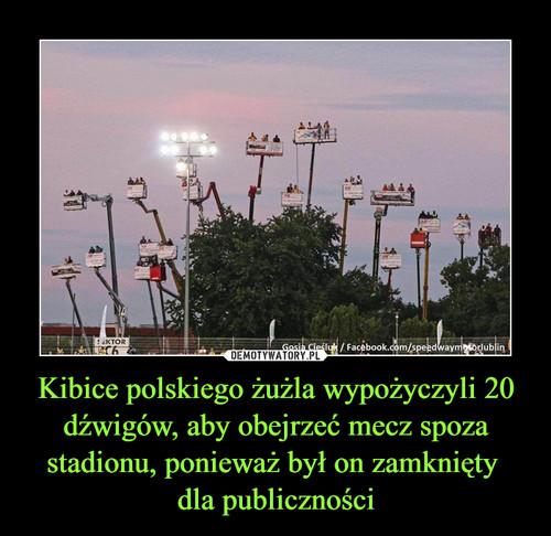 Kibice polskiego żużla wypożyczyli 20 dźwigów, aby obejrzeć mecz spoza stadionu, ponieważ był on zamknięty  dla publiczności