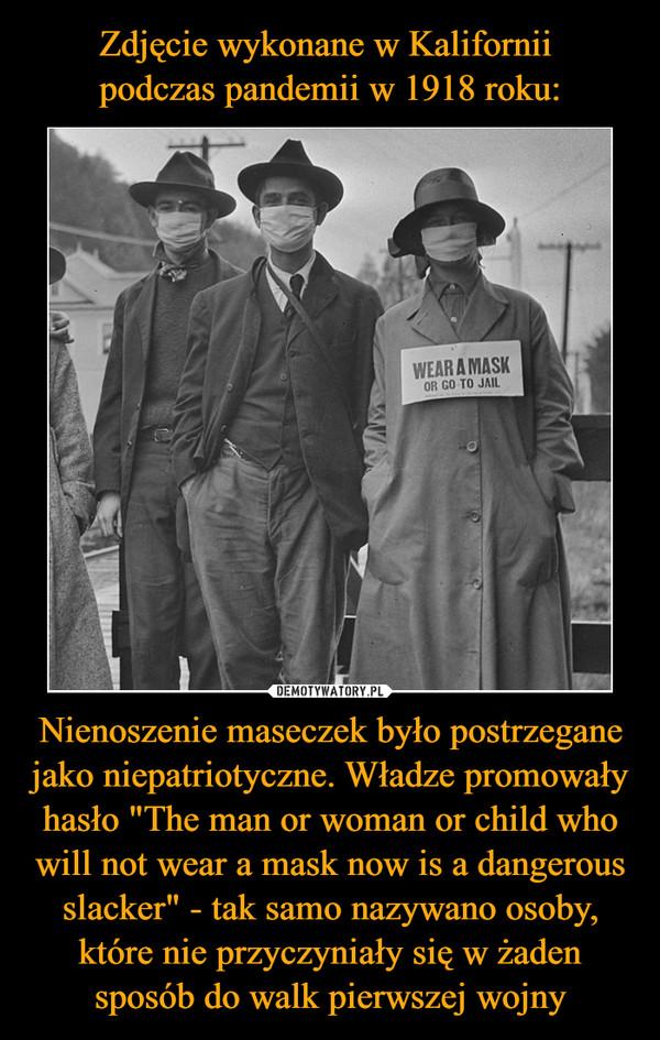 """Nienoszenie maseczek było postrzegane jako niepatriotyczne. Władze promowały hasło """"The man or woman or child who will not wear a mask now is a dangerous slacker"""" - tak samo nazywano osoby, które nie przyczyniały się w żaden sposób do walk pierwszej wojny –"""
