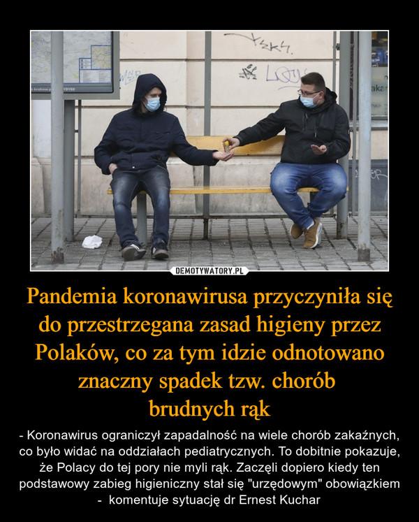 """Pandemia koronawirusa przyczyniła się do przestrzegana zasad higieny przez Polaków, co za tym idzie odnotowano znaczny spadek tzw. chorób brudnych rąk – - Koronawirus ograniczył zapadalność na wiele chorób zakaźnych, co było widać na oddziałach pediatrycznych. To dobitnie pokazuje, że Polacy do tej pory nie myli rąk. Zaczęli dopiero kiedy ten podstawowy zabieg higieniczny stał się """"urzędowym"""" obowiązkiem -  komentuje sytuację dr Ernest Kuchar"""