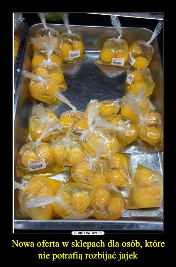 Nowa oferta w sklepach dla osób, które nie potrafią rozbijać jajek –
