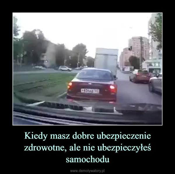 Kiedy masz dobre ubezpieczenie zdrowotne, ale nie ubezpieczyłeś samochodu –