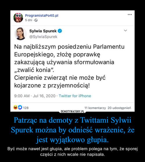 Patrząc na demoty z Twittami Sylwii Spurek można by odnieść wrażenie, że jest wyjątkowo głupia.