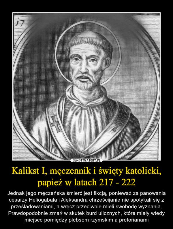 Kalikst I, męczennik i święty katolicki, papież w latach 217 - 222 – Jednak jego męczeńska śmierć jest fikcją, ponieważ za panowania cesarzy Heliogabala i Aleksandra chrześcijanie nie spotykali się z prześladowaniami, a wręcz przeciwnie mieli swobodę wyznania. Prawdopodobnie zmarł w skutek burd ulicznych, które miały wtedy miejsce pomiędzy plebsem rzymskim a pretorianami