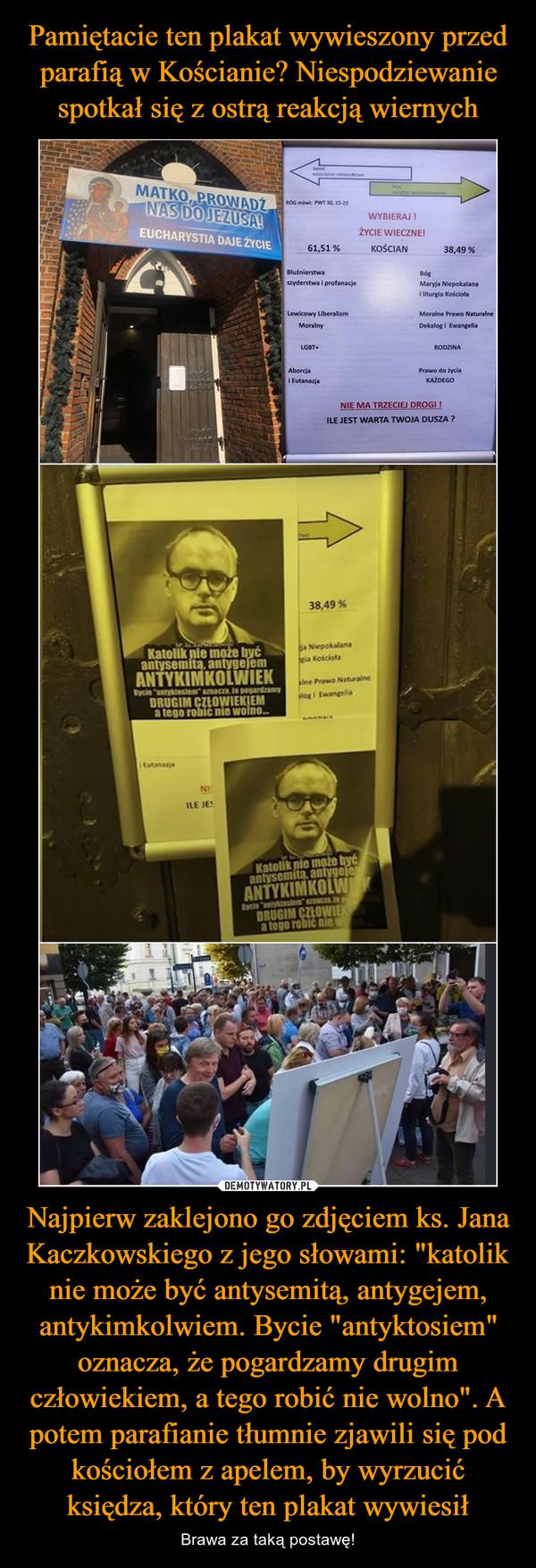 """Najpierw zaklejono go zdjęciem ks. Jana Kaczkowskiego z jego słowami: """"katolik nie może być antysemitą, antygejem, antykimkolwiem. Bycie """"antyktosiem"""" oznacza, że pogardzamy drugim człowiekiem, a tego robić nie wolno"""". A potem parafianie tłumnie zjawili się pod kościołem z apelem, by wyrzucić księdza, który ten plakat wywiesił – Brawa za taką postawę!"""