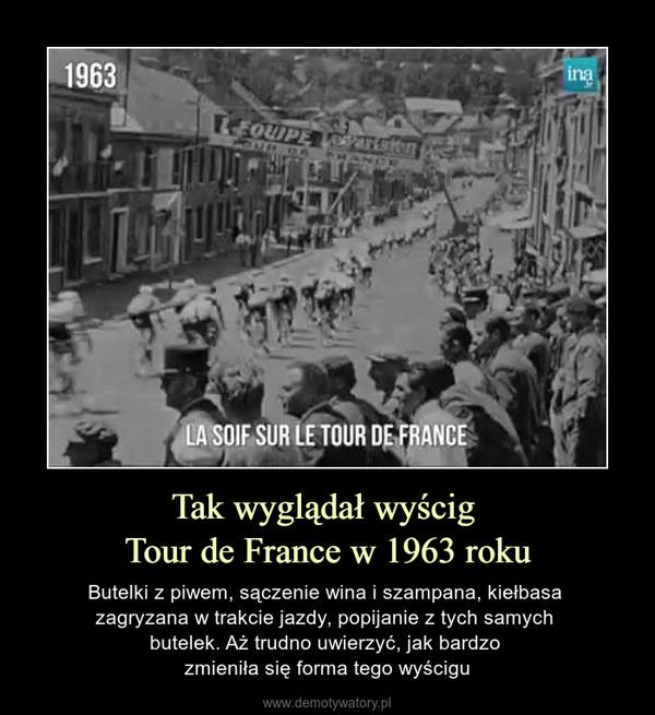 Tak wyglądał wyścig Tour de France w 1963 roku – Butelki z piwem, sączenie wina i szampana, kiełbasa zagryzana w trakcie jazdy, popijanie z tych samych butelek. Aż trudno uwierzyć, jak bardzo zmieniła się forma tego wyścigu