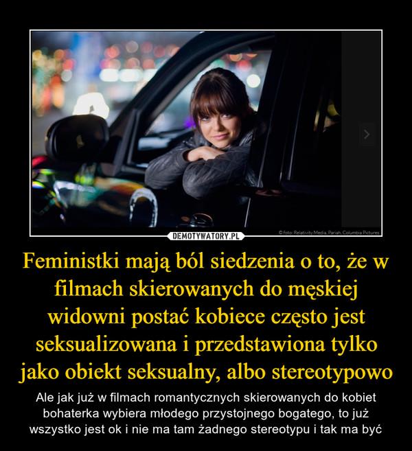 Feministki mają ból siedzenia o to, że w filmach skierowanych do męskiej widowni postać kobiece często jest seksualizowana i przedstawiona tylko jako obiekt seksualny, albo stereotypowo – Ale jak już w filmach romantycznych skierowanych do kobiet bohaterka wybiera młodego przystojnego bogatego, to już wszystko jest ok i nie ma tam żadnego stereotypu i tak ma być