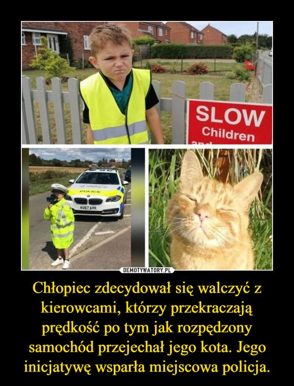 Chłopiec zdecydował się walczyć z kierowcami, którzy przekraczają prędkość po tym jak rozpędzony samochód przejechał jego kota. Jego inicjatywę wsparła miejscowa policja. –