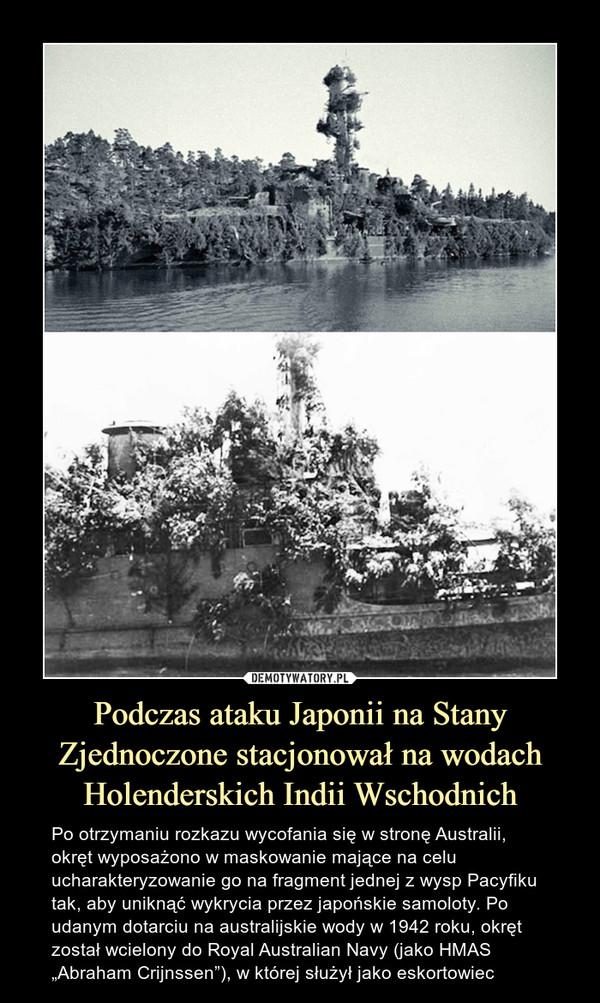 """Podczas ataku Japonii na Stany Zjednoczone stacjonował na wodach Holenderskich Indii Wschodnich – Po otrzymaniu rozkazu wycofania się w stronę Australii, okręt wyposażono w maskowanie mające na celu ucharakteryzowanie go na fragment jednej z wysp Pacyfiku tak, aby uniknąć wykrycia przez japońskie samoloty. Po udanym dotarciu na australijskie wody w 1942 roku, okręt został wcielony do Royal Australian Navy (jako HMAS """"Abraham Crijnssen""""), w której służył jako eskortowiec"""