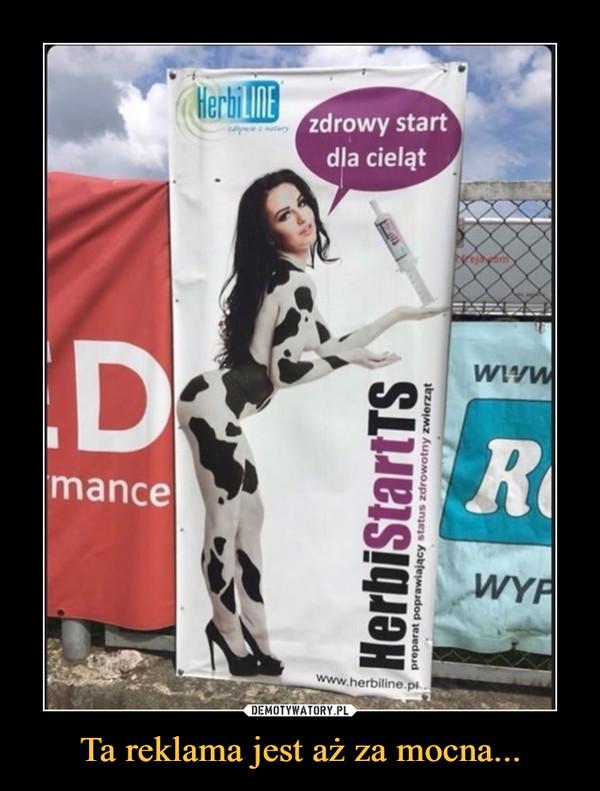 Ta reklama jest aż za mocna... –