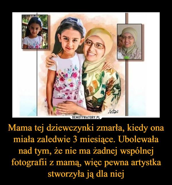 Mama tej dziewczynki zmarła, kiedy ona miała zaledwie 3 miesiące. Ubolewała nad tym, że nie ma żadnej wspólnej fotografii z mamą, więc pewna artystka stworzyła ją dla niej
