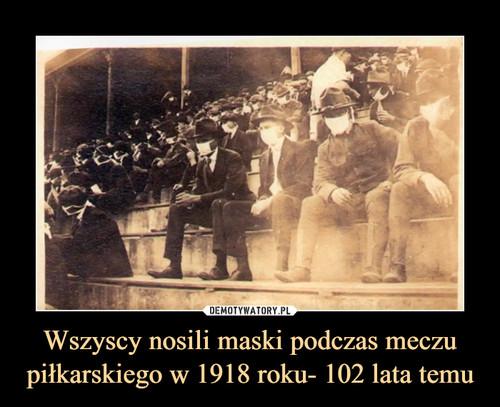 Wszyscy nosili maski podczas meczu piłkarskiego w 1918 roku- 102 lata temu