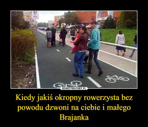 Kiedy jakiś okropny rowerzysta bez powodu dzwoni na ciebie i małego Brajanka