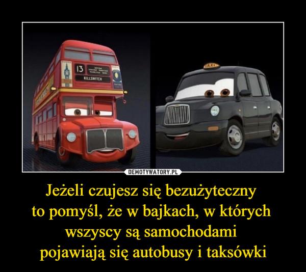 Jeżeli czujesz się bezużyteczny to pomyśl, że w bajkach, w których wszyscy są samochodami pojawiają się autobusy i taksówki –