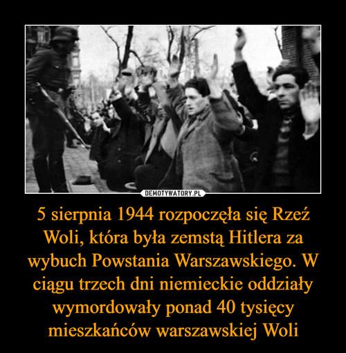 5 sierpnia 1944 rozpoczęła się Rzeź Woli, która była zemstą Hitlera za wybuch Powstania Warszawskiego. W ciągu trzech dni niemieckie oddziały wymordowały ponad 40 tysięcy mieszkańców warszawskiej Woli