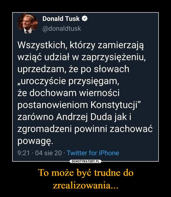 """To może być trudne do zrealizowania... –  Donald Tusk t_4 @donaldtusk Wszystkich, którzy zamierzają wziąć udział w zaprzysiężeniu, uprzedzam, że po słowach """"uroczyście przysięgam, że dochowam wierności postanowieniom Konstytucji"""" zarówno Andrzej Duda jak i zgromadzeni powinni zachować powagę."""