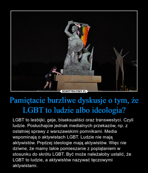 Pamiętacie burzliwe dyskusje o tym, że LGBT to ludzie albo ideologia? – LGBT to lesbijki, geje, biseksualiści oraz transwestyci. Czyli ludzie. Posłuchajcie jednak medialnych przekazów, np. z ostatniej sprawy z warszawskimi pomnikami. Media wspominają o aktywistach LGBT. Ludzie nie mają aktywistów. Prędzej ideologie mają aktywistów. Więc nie dziwne, że mamy takie pomieszanie z poplątaniem w stosunku do skrótu LGBT. Być może należałoby ustalić, że LGBT to ludzie, a aktywistów nazywać tęczowymi aktywistami.