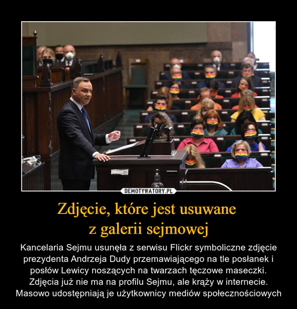 Zdjęcie, które jest usuwane z galerii sejmowej – Kancelaria Sejmu usunęła z serwisu Flickr symboliczne zdjęcie prezydenta Andrzeja Dudy przemawiającego na tle posłanek i posłów Lewicy noszących na twarzach tęczowe maseczki.Zdjęcia już nie ma na profilu Sejmu, ale krąży w internecie. Masowo udostępniają je użytkownicy mediów społecznościowych