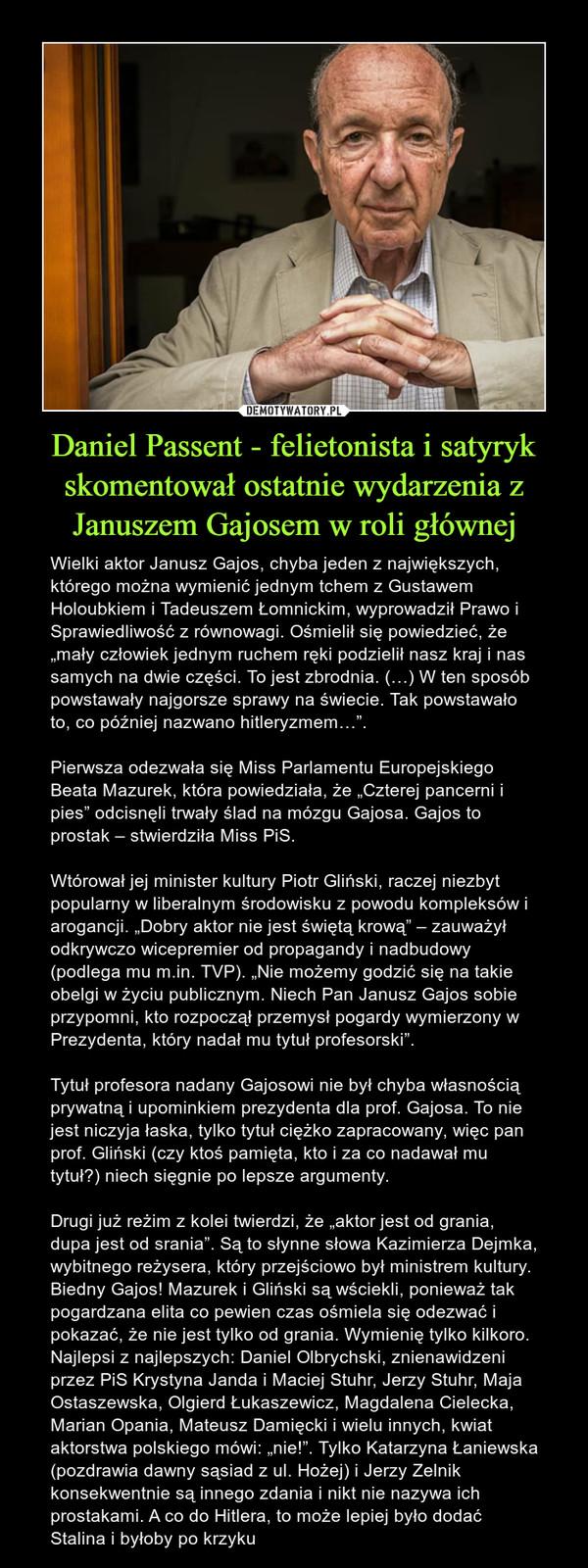 """Daniel Passent - felietonista i satyryk skomentował ostatnie wydarzenia z Januszem Gajosem w roli głównej – Wielki aktor Janusz Gajos, chyba jeden z największych, którego można wymienić jednym tchem z Gustawem Holoubkiem i Tadeuszem Łomnickim, wyprowadził Prawo i Sprawiedliwość z równowagi. Ośmielił się powiedzieć, że """"mały człowiek jednym ruchem ręki podzielił nasz kraj i nas samych na dwie części. To jest zbrodnia. (…) W ten sposób powstawały najgorsze sprawy na świecie. Tak powstawało to, co później nazwano hitleryzmem…"""".Pierwsza odezwała się Miss Parlamentu Europejskiego Beata Mazurek, która powiedziała, że """"Czterej pancerni i pies"""" odcisnęli trwały ślad na mózgu Gajosa. Gajos to prostak – stwierdziła Miss PiS.Wtórował jej minister kultury Piotr Gliński, raczej niezbyt popularny w liberalnym środowisku z powodu kompleksów i arogancji. """"Dobry aktor nie jest świętą krową"""" – zauważył odkrywczo wicepremier od propagandy i nadbudowy (podlega mu m.in. TVP). """"Nie możemy godzić się na takie obelgi w życiu publicznym. Niech Pan Janusz Gajos sobie przypomni, kto rozpoczął przemysł pogardy wymierzony w Prezydenta, który nadał mu tytuł profesorski"""".Tytuł profesora nadany Gajosowi nie był chyba własnością prywatną i upominkiem prezydenta dla prof. Gajosa. To nie jest niczyja łaska, tylko tytuł ciężko zapracowany, więc pan prof. Gliński (czy ktoś pamięta, kto i za co nadawał mu tytuł?) niech sięgnie po lepsze argumenty.Drugi już reżim z kolei twierdzi, że """"aktor jest od grania, dupa jest od srania"""". Są to słynne słowa Kazimierza Dejmka, wybitnego reżysera, który przejściowo był ministrem kultury. Biedny Gajos! Mazurek i Gliński są wściekli, ponieważ tak pogardzana elita co pewien czas ośmiela się odezwać i pokazać, że nie jest tylko od grania. Wymienię tylko kilkoro. Najlepsi z najlepszych: Daniel Olbrychski, znienawidzeni przez PiS Krystyna Janda i Maciej Stuhr, Jerzy Stuhr, Maja Ostaszewska, Olgierd Łukaszewicz, Magdalena Cielecka, Marian Opania, Mateusz Damięcki i wielu in"""