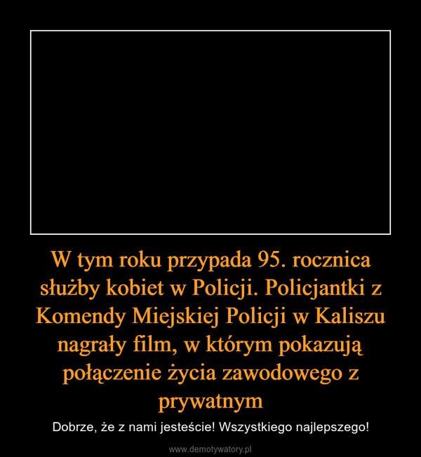 W tym roku przypada 95. rocznica służby kobiet w Policji. Policjantki z Komendy Miejskiej Policji w Kaliszu nagrały film, w którym pokazują połączenie życia zawodowego z prywatnym – Dobrze, że z nami jesteście! Wszystkiego najlepszego!