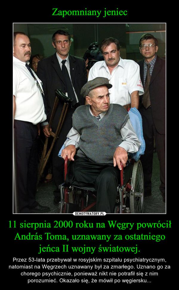 11 sierpnia 2000 roku na Węgry powrócił András Toma, uznawany za ostatniego jeńca II wojny światowej. – Przez 53-lata przebywał w rosyjskim szpitalu psychiatrycznym, natomiast na Węgrzech uznawany był za zmarłego. Uznano go za chorego psychicznie, ponieważ nikt nie potrafił się z nim porozumieć. Okazało się, że mówił po węgiersku...