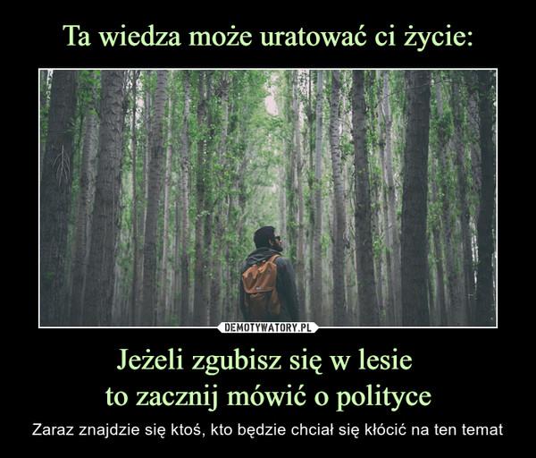 Jeżeli zgubisz się w lesie to zacznij mówić o polityce – Zaraz znajdzie się ktoś, kto będzie chciał się kłócić na ten temat