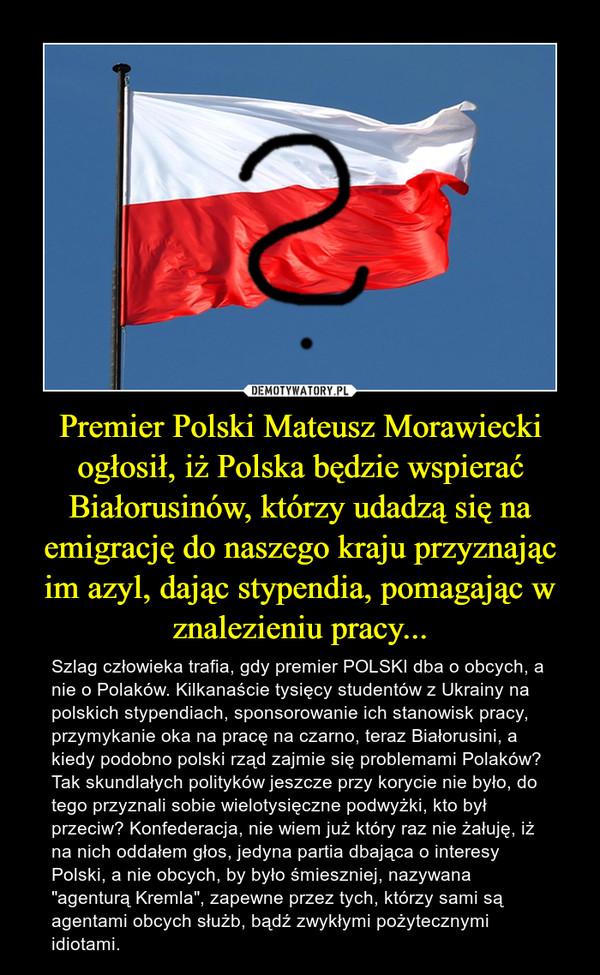 """Premier Polski Mateusz Morawiecki ogłosił, iż Polska będzie wspierać Białorusinów, którzy udadzą się na emigrację do naszego kraju przyznając im azyl, dając stypendia, pomagając w znalezieniu pracy... – Szlag człowieka trafia, gdy premier POLSKI dba o obcych, a nie o Polaków. Kilkanaście tysięcy studentów z Ukrainy na polskich stypendiach, sponsorowanie ich stanowisk pracy, przymykanie oka na pracę na czarno, teraz Białorusini, a kiedy podobno polski rząd zajmie się problemami Polaków? Tak skundlałych polityków jeszcze przy korycie nie było, do tego przyznali sobie wielotysięczne podwyżki, kto był przeciw? Konfederacja, nie wiem już który raz nie żałuję, iż na nich oddałem głos, jedyna partia dbająca o interesy Polski, a nie obcych, by było śmieszniej, nazywana """"agenturą Kremla"""", zapewne przez tych, którzy sami są agentami obcych służb, bądź zwykłymi pożytecznymi idiotami."""