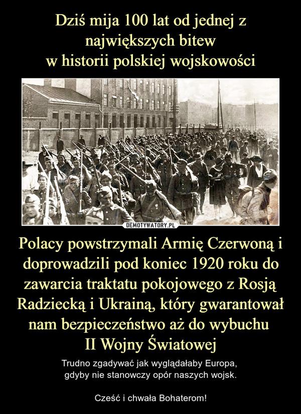 Polacy powstrzymali Armię Czerwoną i doprowadzili pod koniec 1920 roku do zawarcia traktatu pokojowego z Rosją Radziecką i Ukrainą, który gwarantował nam bezpieczeństwo aż do wybuchu II Wojny Światowej – Trudno zgadywać jak wyglądałaby Europa, gdyby nie stanowczy opór naszych wojsk.Cześć i chwała Bohaterom!