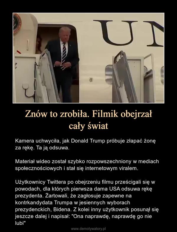 """Znów to zrobiła. Filmik obejrzałcały świat – Kamera uchwyciła, jak Donald Trump próbuje złapać żonę za rękę. Ta ją odsuwa.Materiał wideo został szybko rozpowszechniony w mediach społecznościowych i stał się internetowym viralem.Użytkownicy Twittera po obejrzeniu filmu prześcigali się w powodach, dla których pierwsza dama USA odsuwa rękę prezydenta. Żartowali, że zagłosuje zapewne na kontrkandydata Trumpa w jesiennych wyborach prezydenckich, Bidena. Z kolei inny użytkownik posunął się jeszcze dalej i napisał: """"Ona naprawdę, naprawdę go nie lubi"""""""