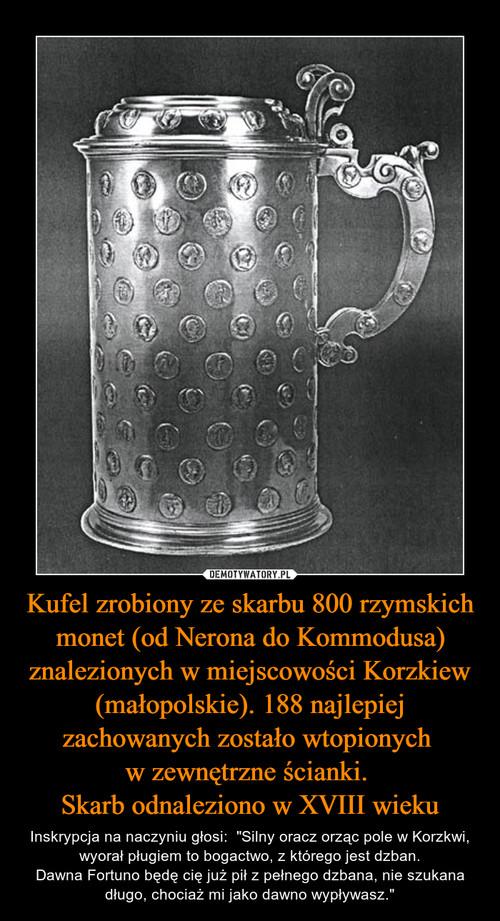 Kufel zrobiony ze skarbu 800 rzymskich monet (od Nerona do Kommodusa) znalezionych w miejscowości Korzkiew (małopolskie). 188 najlepiej zachowanych zostało wtopionych  w zewnętrzne ścianki.  Skarb odnaleziono w XVIII wieku