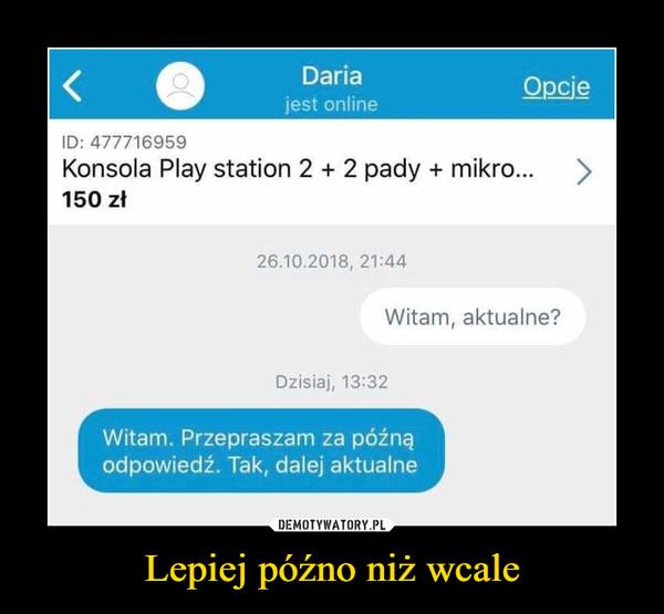 Lepiej późno niż wcale –  Daria jest online Konsola Play station 2 + 2 pady + mikro 150 zł Witam, aktualne> Witam. Przepraszam za późną odpowiedź. Tak, dalej aktualne