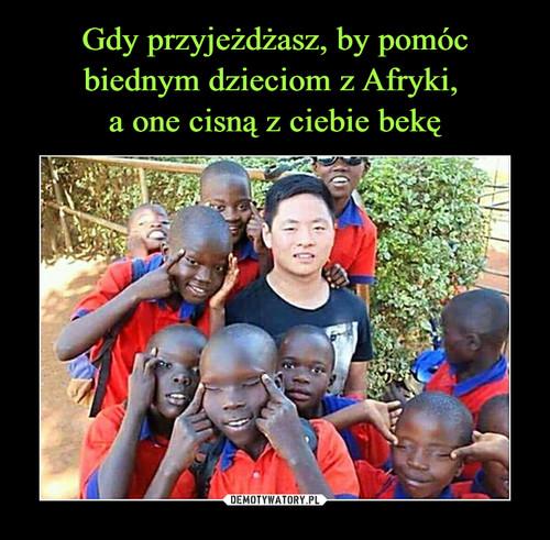 Gdy przyjeżdżasz, by pomóc biednym dzieciom z Afryki,  a one cisną z ciebie bekę