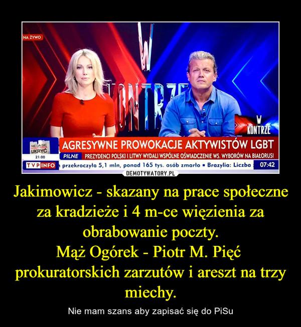 Jakimowicz - skazany na prace społeczne za kradzieże i 4 m-ce więzienia za obrabowanie poczty.Mąż Ogórek - Piotr M. Pięć  prokuratorskich zarzutów i areszt na trzy miechy. – Nie mam szans aby zapisać się do PiSu
