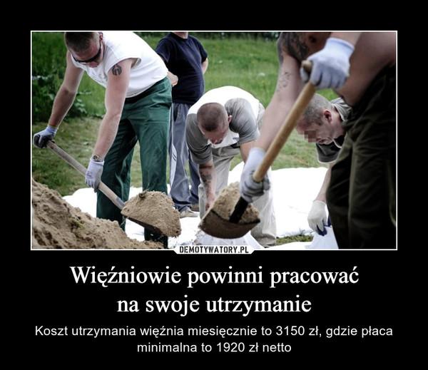 Więźniowie powinni pracowaćna swoje utrzymanie – Koszt utrzymania więźnia miesięcznie to 3150 zł, gdzie płaca minimalna to 1920 zł netto