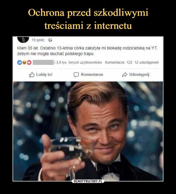 –  Mam 35 lat Oslalnio 13-letnia córka założyła mi blokadę rodzicielską na YT.żebym nie mogła słuchać polskiego irapu