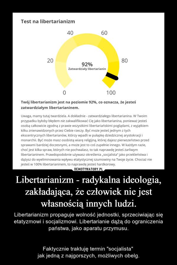 """Libertarianizm - radykalna ideologia, zakładająca, że człowiek nie jest własnością innych ludzi. – Libertarianizm propaguje wolność jednostki, sprzeciwiając się etatyzmowi i socjalizmowi. Libertarianie dążą do ograniczenia państwa, jako aparatu przymusu.Faktycznie traktuję termin """"socjalista"""" jak jedną z najgorszych, możliwych obelg."""