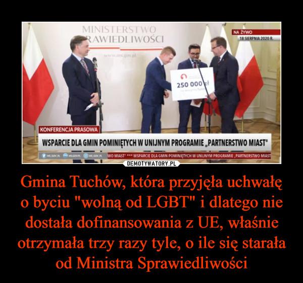 """Gmina Tuchów, która przyjęła uchwałęo byciu """"wolną od LGBT"""" i dlatego nie dostała dofinansowania z UE, właśnie otrzymała trzy razy tyle, o ile się starała od Ministra Sprawiedliwości –"""