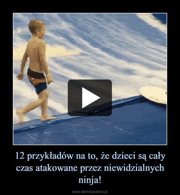 12 przykładów na to, że dzieci są cały czas atakowane przez niewidzialnych ninja! –