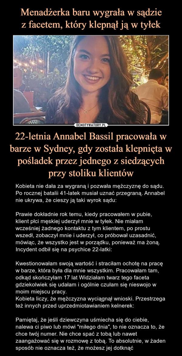 """22-letnia Annabel Bassil pracowała w barze w Sydney, gdy została klepnięta w pośladek przez jednego z siedzących przy stoliku klientów – Kobieta nie dała za wygraną i pozwała mężczyznę do sądu. Po rocznej batalii 41-latek musiał uznać przegraną. Annabel nie ukrywa, że cieszy ją taki wyrok sądu:Prawie dokładnie rok temu, kiedy pracowałem w pubie, klient płci męskiej uderzył mnie w tyłek. Nie miałam wcześniej żadnego kontaktu z tym klientem, po prostu wszedł, zobaczył mnie i uderzył, co próbował uzasadnić, mówiąc, że wszystko jest w porządku, ponieważ ma żoną.Incydent odbił się na psychice 22-latki:Kwestionowałam swoją wartość i straciłam ochotę na pracę w barze, która była dla mnie wszystkim. Pracowałam tam, odkąd skończyłam 17 lat Widziałam twarz tego faceta gdziekolwiek się udałam i ogólnie czułam się nieswojo w moim miejscu pracy.Kobieta liczy, że mężczyzna wyciągnął wnioski. Przestrzega też innych przed uprzedmiotawianiem kelnerek:Pamiętaj, że jeśli dziewczyna uśmiecha się do ciebie, nalewa ci piwo lub mówi """"miłego dnia"""", to nie oznacza to, że chce twój numer. Nie chce spać z tobą lub nawet zaangażować się w rozmowę z tobą. To absolutnie, w żaden sposób nie oznacza też, że możesz jej dotknąć 22-letnia Annabel Bassil pracowała w barze w Sydney, gdy została klepnięta w pośladek przez jednego z siedzących przy stoliku klientów. Kobieta nie dała za wygraną i pozwała mężczyznę do sądu. Po rocznej batalii 41-latek musiał uznać przegraną. Annabel nie ukrywa, że cieszy ją taki wyrok sądu:Prawie dokładnie rok temu, kiedy pracowałem w pubie, klient płci męskiej uderzył mnie w tyłek. Nie miałam wcześniej żadnego kontaktu z tym klientem, po prostu wszedł, zobaczył mnie i uderzył, co próbował uzasadnić, mówiąc, że wszystko jest w porządku, ponieważ ma żoną.Incydent odbił się na psychice 22-latki:Kwestionowałam swoją wartość i straciłam ochotę na pracę w barze, która była dla mnie wszystkim. Pracowałam tam, odkąd skończyłam 17 lat Widziałam twarz tego faceta gdziekolwiek się u"""
