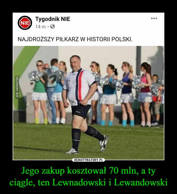 Jego zakup kosztował 70 mln, a ty ciągle, ten Lewnadowski i Lewandowski –