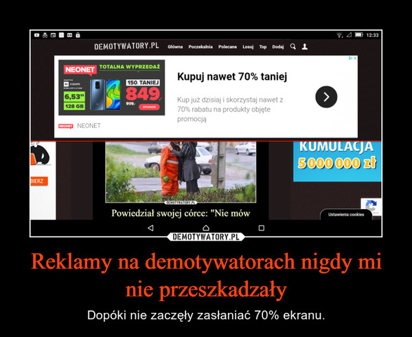 Reklamy na demotywatorach nigdy mi nie przeszkadzały – Dopóki nie zaczęły zasłaniać 70% ekranu.