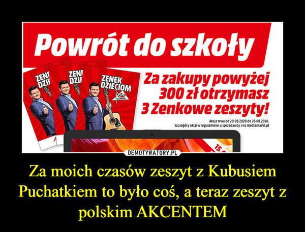 Za moich czasów zeszyt z Kubusiem Puchatkiem to było coś, a teraz zeszyt z polskim AKCENTEM –