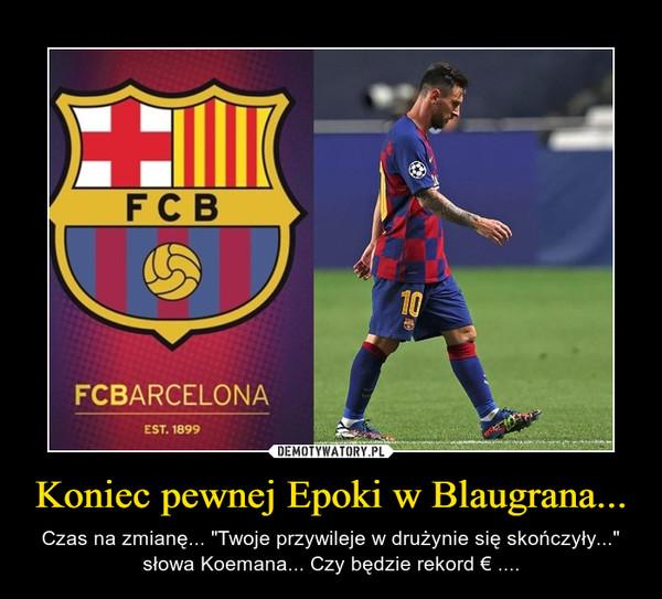 """Koniec pewnej Epoki w Blaugrana... – Czas na zmianę... """"Twoje przywileje w drużynie się skończyły..."""" słowa Koemana... Czy będzie rekord € ...."""