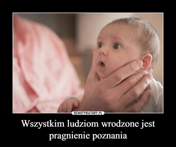 Wszystkim ludziom wrodzone jest pragnienie poznania –