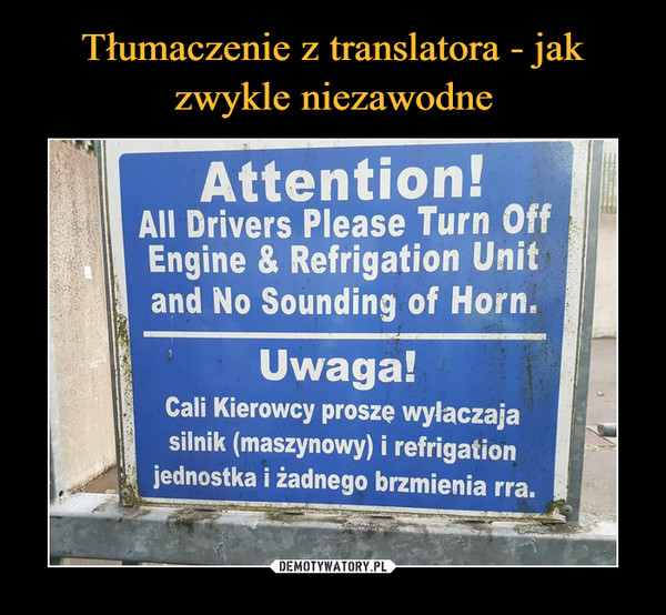 –  Attention!All Drivers Please Turn OffEngine & Refrigation Unitand No Sounding of Horn.Uwaga!Cali Kierowcy proszę wyłaczajasilnik (maszynowy) i refrigationjednostka i żadnego brzmienia rra.