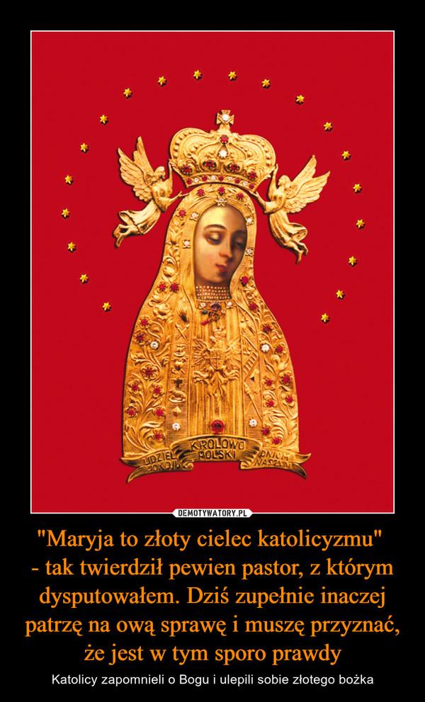 """""""Maryja to złoty cielec katolicyzmu"""" - tak twierdził pewien pastor, z którym dysputowałem. Dziś zupełnie inaczej patrzę na ową sprawę i muszę przyznać, że jest w tym sporo prawdy – Katolicy zapomnieli o Bogu i ulepili sobie złotego bożka"""