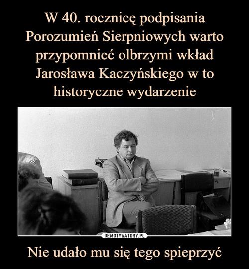 W 40. rocznicę podpisania Porozumień Sierpniowych warto przypomnieć olbrzymi wkład Jarosława Kaczyńskiego w to historyczne wydarzenie Nie udało mu się tego spieprzyć