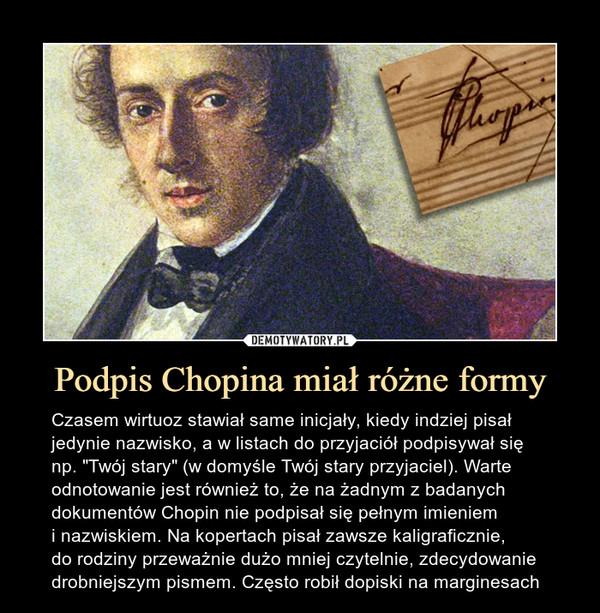 """Podpis Chopina miał różne formy – Czasem wirtuoz stawiał same inicjały, kiedy indziej pisał jedynie nazwisko, a w listach do przyjaciół podpisywał się np. """"Twój stary"""" (w domyśle Twój stary przyjaciel). Warte odnotowanie jest również to, że na żadnym z badanych dokumentów Chopin nie podpisał się pełnym imieniem i nazwiskiem. Na kopertach pisał zawsze kaligraficznie, do rodziny przeważnie dużo mniej czytelnie, zdecydowanie drobniejszym pismem. Często robił dopiski na marginesach"""