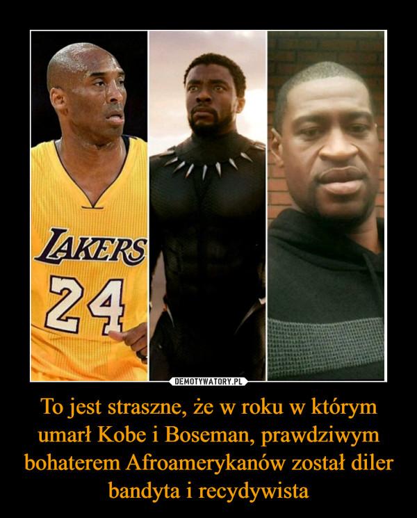 To jest straszne, że w roku w którym umarł Kobe i Boseman, prawdziwym bohaterem Afroamerykanów został diler bandyta i recydywista –