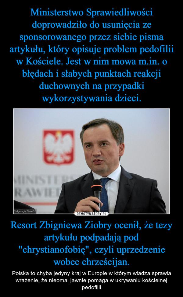 """Resort Zbigniewa Ziobry ocenił, że tezy artykułu podpadają pod """"chrystianofobię"""", czyli uprzedzenie wobec chrześcijan. – Polska to chyba jedyny kraj w Europie w którym władza sprawia wrażenie, że nieomal jawnie pomaga w ukrywaniu kościelnej pedofilii"""
